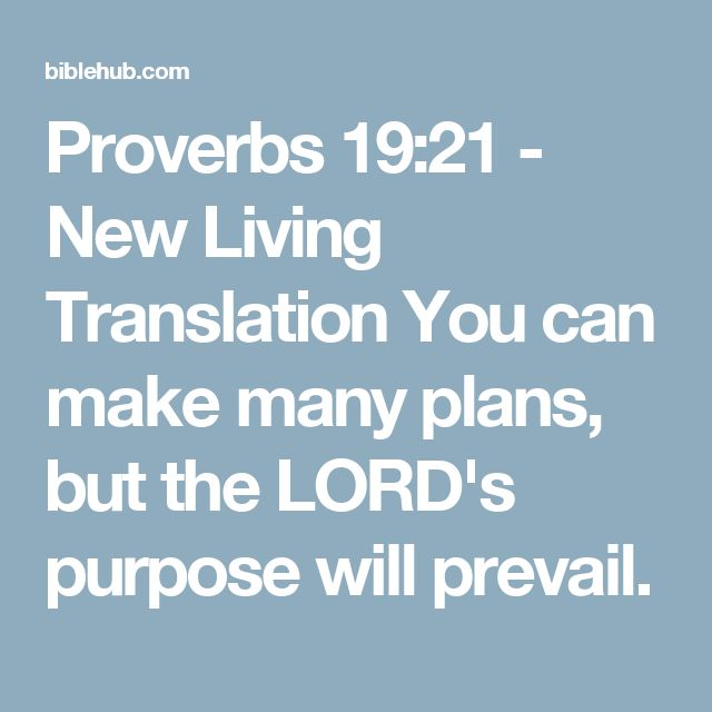 Proverbs 19:21 - New Living Translation You can make many plans, but the LORD's purpose will prevail.