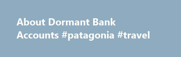 About Dormant Bank Accounts #patagonia #travel http://travel.remmont.com/about-dormant-bank-accounts-patagonia-travel/  #cheap flights with car rental # About Dormant Bank Accounts Banking experts estimate that up to 5bn may be sitting unclaimed in UK bank accounts that have gone 'dormant'. What does this mean, and could you be entitled to a share in this huge amount of idle money? A bank account goes dormant when, in […]The post About Dormant Bank Accounts #patagonia #travel appeared first…
