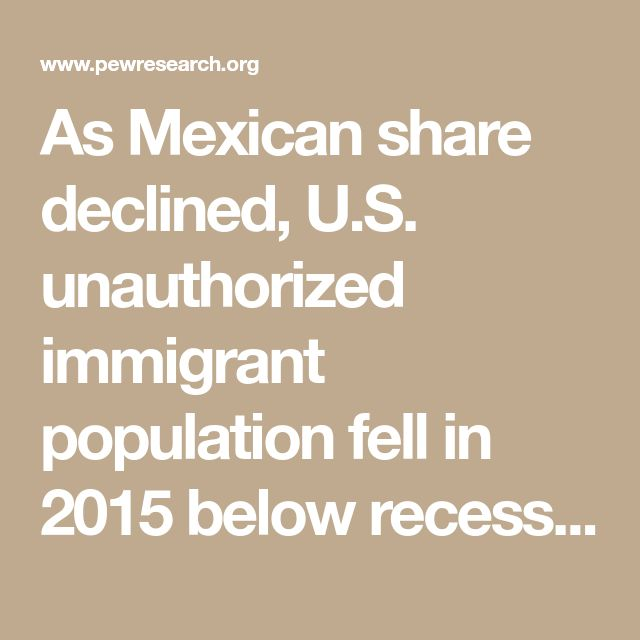 As Mexican share declined, U.S. unauthorized immigrant population fell in 2015 below recession level