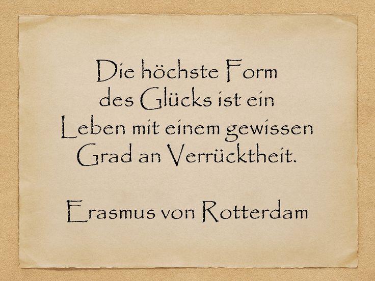 Die höchste Form des Glücks ist ein Leben mit einem gewissen Grad an Verrücktheit.  Erasmus von Rotterdam  http://zumgeburtstag.org/geburtstagssprueche/die-hoechste-form/