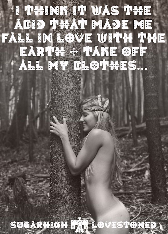 I think it was the acid that made me fall in love with the Earth.
