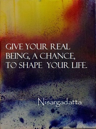 Give your real being a chance, to shape your Life. The sinner and the saint are merely exchanging notes. The saint has a past & the sinner has a future. Therefore do not judge. - Nisargadatta