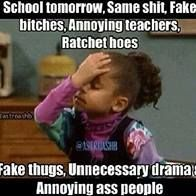 School tomorrow...(/.) same shit, fake bitches, annoying teachers, ratchet hoes, fake thugs, unnecessary drama, & annoying ass people :/