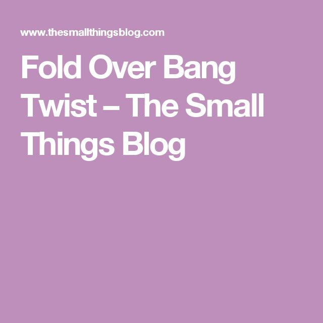 Fold Over Bang Twist – The Small Things Blog