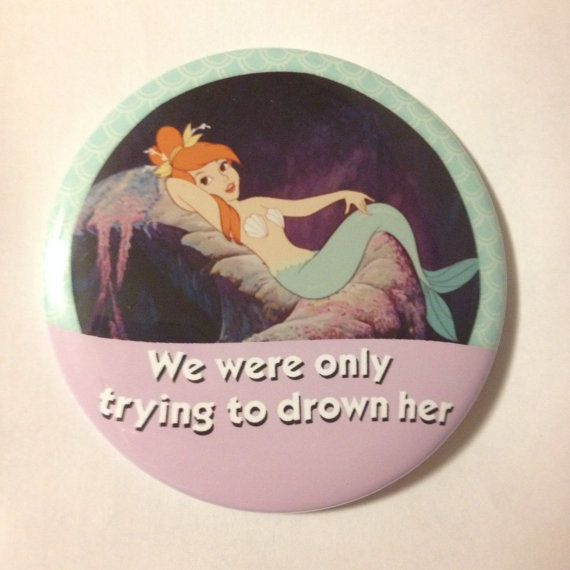 They were just having a little fun, werent you, girls? -Peter Pan  Thats all.. We were only trying to drown her..    3 inch round pinback button.