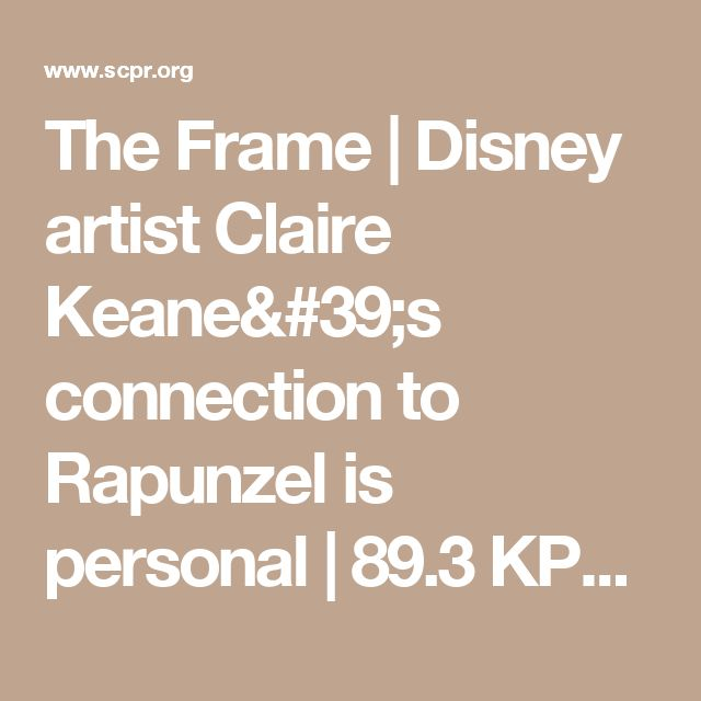The Frame | Disney artist Claire Keane's connection to Rapunzel is personal | 89.3 KPCC