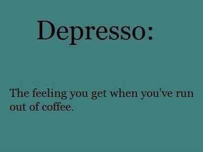 Depresso = That's how I feel when I discover the bottom of my Starbuck's. (Sigh..) : (   Ha ha