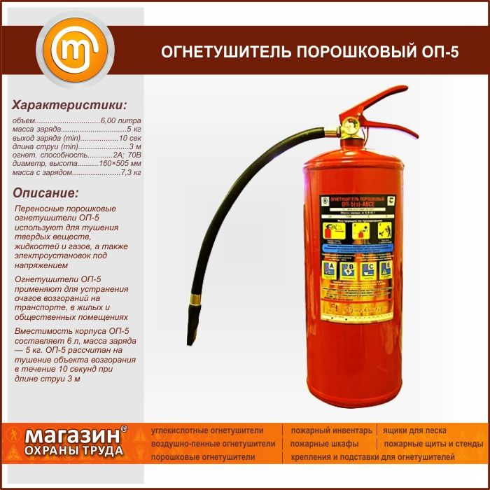 Огнетушитель порошковый ОП-5. Portable powder fire extinguishers OP-5 is used for extinguishing solid substances, liquids and gases and energized electrical installations Fire extinguishers OP-5 is used to eliminate fires in transport, residential and public buildings Capacity of shell OP-5 is 6 liters, weight of charge — lbs. 5 OP-5 is designed to extinguish the ignition object for 10 seconds at a jet length of 3 m