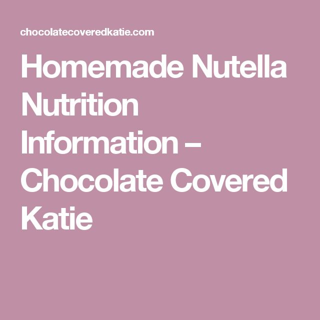 Homemade Nutella Nutrition Information – Chocolate Covered Katie