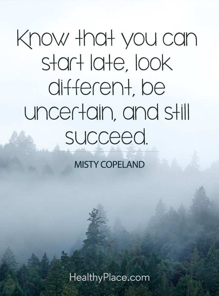 Positive Quote: Know that you can start late, be uncertain, and still succeed – Misty Copeland. www.HealthyPlace.com