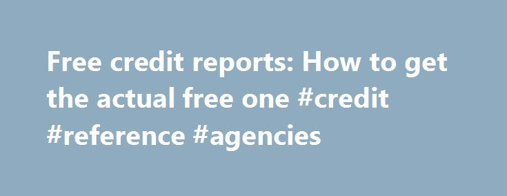 Free credit reports: How to get the actual free one #credit #reference #agencies http://credit-loan.nef2.com/free-credit-reports-how-to-get-the-actual-free-one-credit-reference-agencies/  #free credit report canada # Free credit reports: How to get the actual free one The federal government mandated that the three major credit reporting agencies must provide U.S. citizens with a free annual credit report. There are three ways you can request a free credit report: 1. Request your credit…