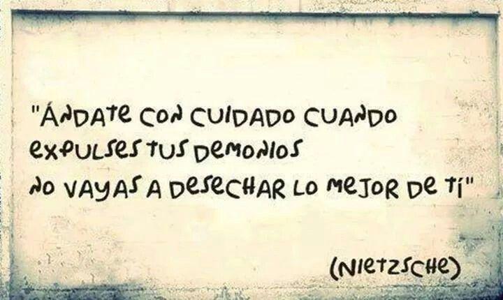 Ándate con cuidado cuando expulsas tus demonios no vayas a desechar lo mejir de tí.-#Nietzsche