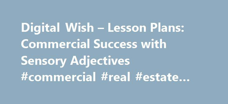 Digital Wish – Lesson Plans: Commercial Success with Sensory Adjectives #commercial #real #estate #retail http://commercial.remmont.com/digital-wish-lesson-plans-commercial-success-with-sensory-adjectives-commercial-real-estate-retail/  #commercial adjective # Commercial Success with Sensory Adjectives Original Author: Brandi Bass. Los Angeles Engagement (Day 1): Teacher (T) should pre-record a commercial for a kid related product or food item. (T) will review what an adjective is, and ask…
