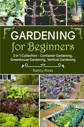 Gardening for Beginners: 3 in 1 Collection – Container Gardening, Greenhouse Gar…