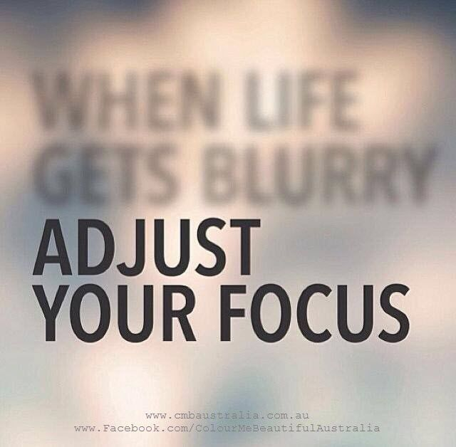When life gets blurry, adjust your focus.: