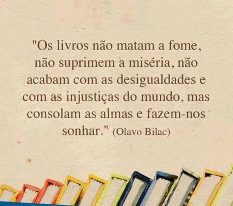 """""""Os livros não matam a fome, não suprimem a miséria, não acabam com as desigualdades e com as injustiças do mundo, mas consolam as almas e fazem-nos sonhar."""" (Olavo Bilac)"""