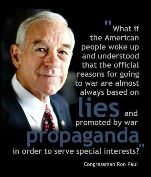 Ron Paul: WHAT IF THE AMERICAN PEOPLE WOKE UP AND REALIZED THAT THE REASONS FOR WAR ARE ALWAYS PREDICATED ON LIES AND PROPAGANDA?