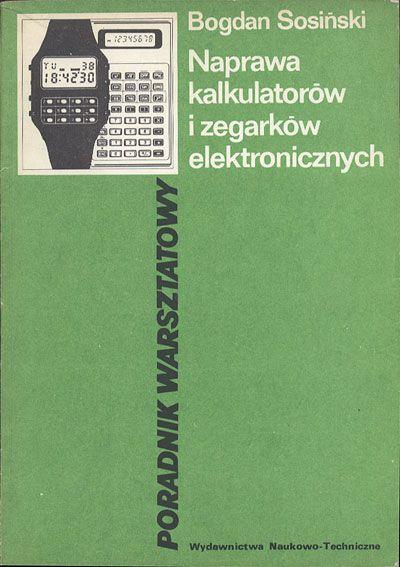 Naprawa kalkulatorów i zegarków elektronicznych. Poradnik warsztatowy, Bogdan Sosiński, Naukowo-Techniczne, 1986, http://www.antykwariat.nepo.pl/naprawa-kalkulatorow-i-zegarkow-elektronicznych-poradnik-warsztatowy-bogdan-sosinski-p-13880.html