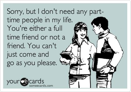 Sorry, but I don't need any part-time people in my life. You're either a full time friend or not a friend. You can't just come and go as you please.