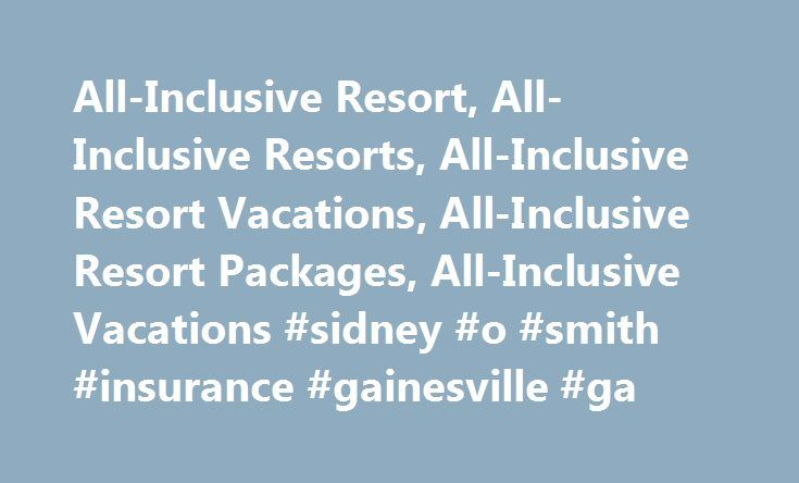 All-Inclusive Resort, All-Inclusive Resorts, All-Inclusive Resort Vacations, All-Inclusive Resort Packages, All-Inclusive Vacations #sidney #o #smith #insurance #gainesville #ga http://ireland.remmont.com/all-inclusive-resort-all-inclusive-resorts-all-inclusive-resort-vacations-all-inclusive-resort-packages-all-inclusive-vacations-sidney-o-smith-insurance-gainesville-ga/  # Save up to 50% on All-Inclusive Resorts! Want to stay at a world-class hotel without having to constantly reach for…