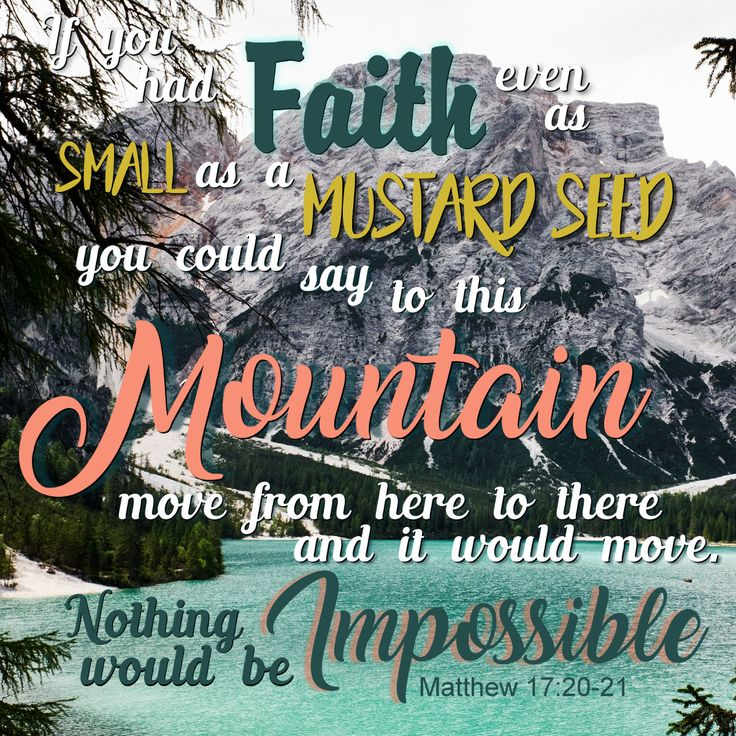 If you had faith even as small as a mustard seed you could say to this mountain, move from here to there, and it would move. Nothing would be impossible. Matthew 17:20-21 Bible Verse, Verses, Scripture, Word of God, encouraging quotes, hopeful quotes, Promises of God, Truth