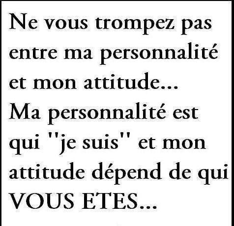 """Ne vous trompez pas entre ma personnalité et mon attitude... Ma personnalité est qui """"je suis"""" et mon attitude dépend de qui VOUS ÊTES..."""