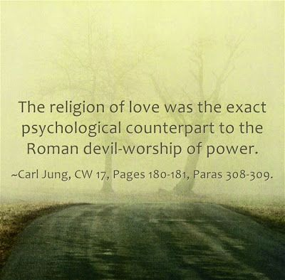 The religion of love was the exact psychological counterpart to the Roman devil-worship of power. ~Carl Jung, CW 17, Pages 180-181, Paras 308-309.
