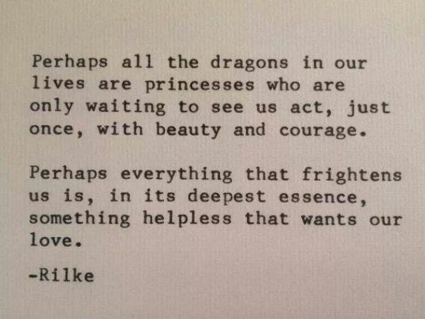 """""""Perhaps everything that frightens us is, in its deepest essence, something helpless that wants our love."""""""