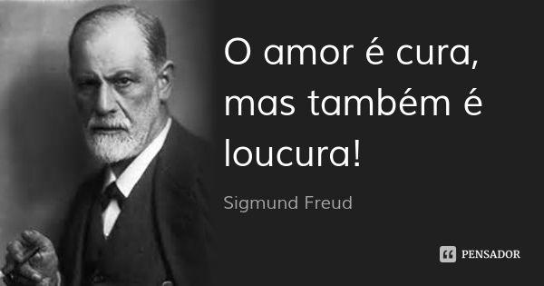 O amor é cura, mas também é loucura! — Sigmund Freud