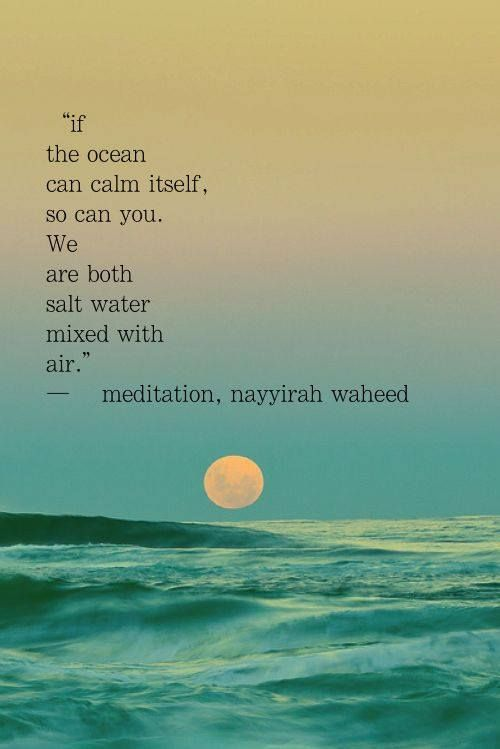 If the ocean can calm itself, so can you. We are both salt water mixed with air.