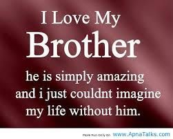 if i had a brother i would've loved him with all my heart. Except i don't have one. But my cuzin bro is like my own. I love him totally like he's a part of me. he loves me too but i think that i love him more. no...i KNOW that i love him more!!!!!!!!!!!!