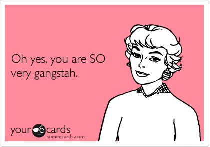 Oh yes, you are SO very gangstah.