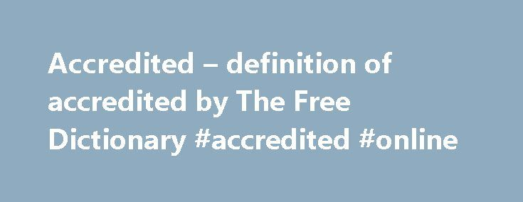 Accredited – definition of accredited by The Free Dictionary #accredited #online http://lease.nef2.com/accredited-definition-of-accredited-by-the-free-dictionary-accredited-online/  # accredited References in classic literature ? At other times, I thought, What if the young man who was with so much difficulty restrained from imbruing his hands in me, should yield to a constitutional impatience, or should mistake the time, and should think himself accredited to my heart and liver to-night…