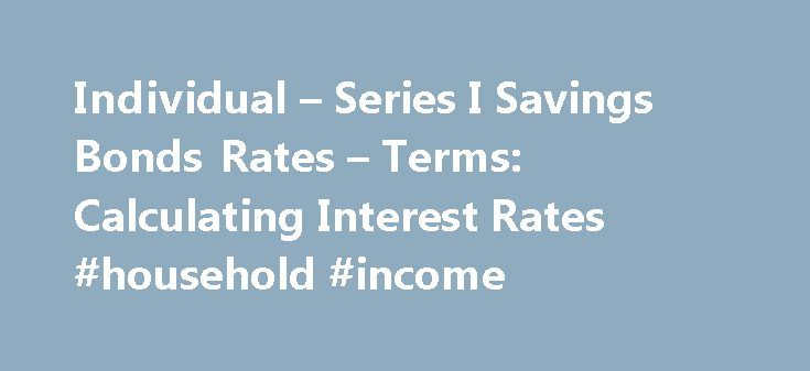Individual – Series I Savings Bonds Rates – Terms: Calculating Interest Rates #household #income http://incom.remmont.com/individual-series-i-savings-bonds-rates-terms-calculating-interest-rates-household-income/  #income bonds interest rates # RESEARCH CENTER We're pleased to hear from our customers regarding their satisfaction with our website. Although your browser settings don't allow you to view the website survey we're conducting, please e-mail your comments. Series I Savings Bonds…