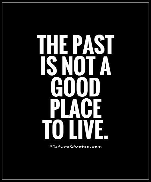 The past is not a good place to live. Picture Quotes.