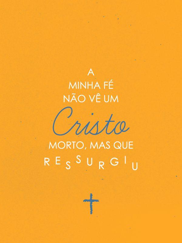 a minha fé não vê um Cristo morto, mas que ressurgiu.