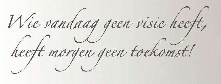 Kijk vooruit! Wie vandaag geen visie heeft,heeft morgen geen toekomst.