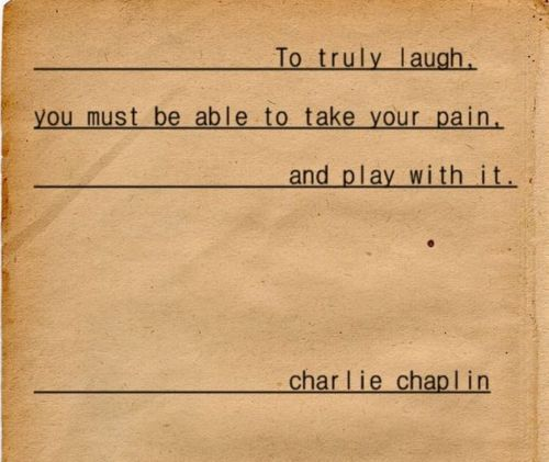 """To truly laugh, you must be able to take your pain and play with it"" -Charlie Chaplin"