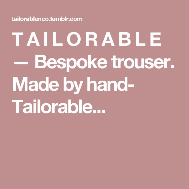 T A I L O R A B L E — Bespoke trouser.  Made by hand- Tailorable...