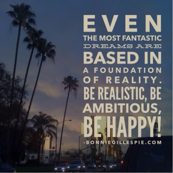 """Even the most fantastic dreams are based in a foundation of reality. Be realistic, be ambitious, be happy! Hit bonniegillespie.com for FREE inspiration and guidance on bringing more joy to your creative career from the author of """"Self-Management for Actors,"""" Bonnie Gillespie!"""