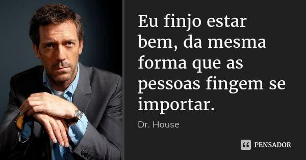 Eu finjo estar bem, da mesma forma que as pessoas fingem se importar. — Dr. House