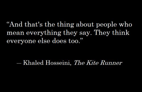 """""""And that's the thing about people who mean everything they say.  They think everyone else does too.""""                         ~Khaled Hosseini, The Kite Runner"""
