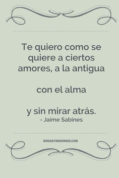 Te quiero como se quieren a ciertos amores, a la antigua, con el alma y sin mirar atras - Jaime Sabines