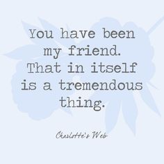 You have been my friend. That in itself is a tremendous thing. - Charlotte's Web - Quotes You'll Only Understand if You Have a Best Friend - Photos