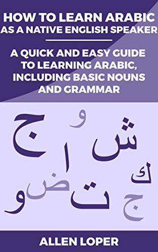 How to Learn Arabic as a Native English Speaker: A Quick & Easy Guide to Learning Arabic, Including Basic Nouns & Grammar (English Edition)