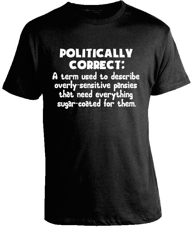 POLITICAL CORRECTNESS T-SHIRT What's the meaning of being politically correct? It's a 'term used to describe overly-sensitive pansies who need everything sugar-coated for them. If you hate political c