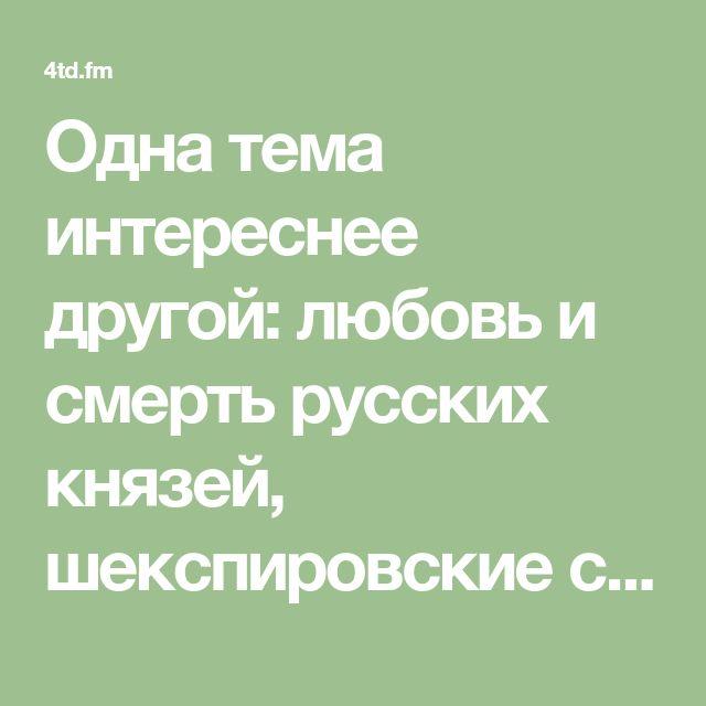 Одна тема интереснее другой: любовь и смерть русских князей, шекспировские страсти и права женщин