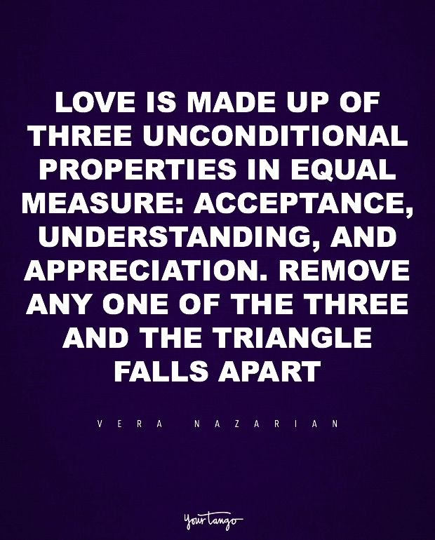 """Love is made up of three unconditional properties in equal measure: acceptance, understanding, and appreciation. Remove any one of the three and the triangle falls apart."" — Vera Nazarian"