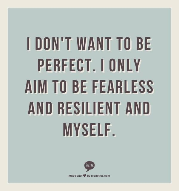 I only want to be fearless and resilient and myself. I fear no one. I always overcome and rise higher. I will always be an original.