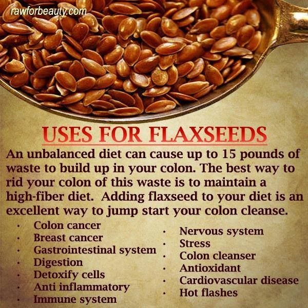 Flax Seed for Better Health: An unbalanced diet can cause up to 15 lb. of waste buildup in your colon. The best way to rid yourself of this waste is to maintain a high-fiber diet with foods such as flax seeds. (Ref: rawforbeauty.com)